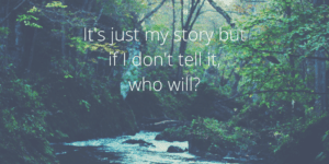 "wooded scene with stream, text superimposed in white ""It's Just My Story But If I Don't Tell It, Who Will?"