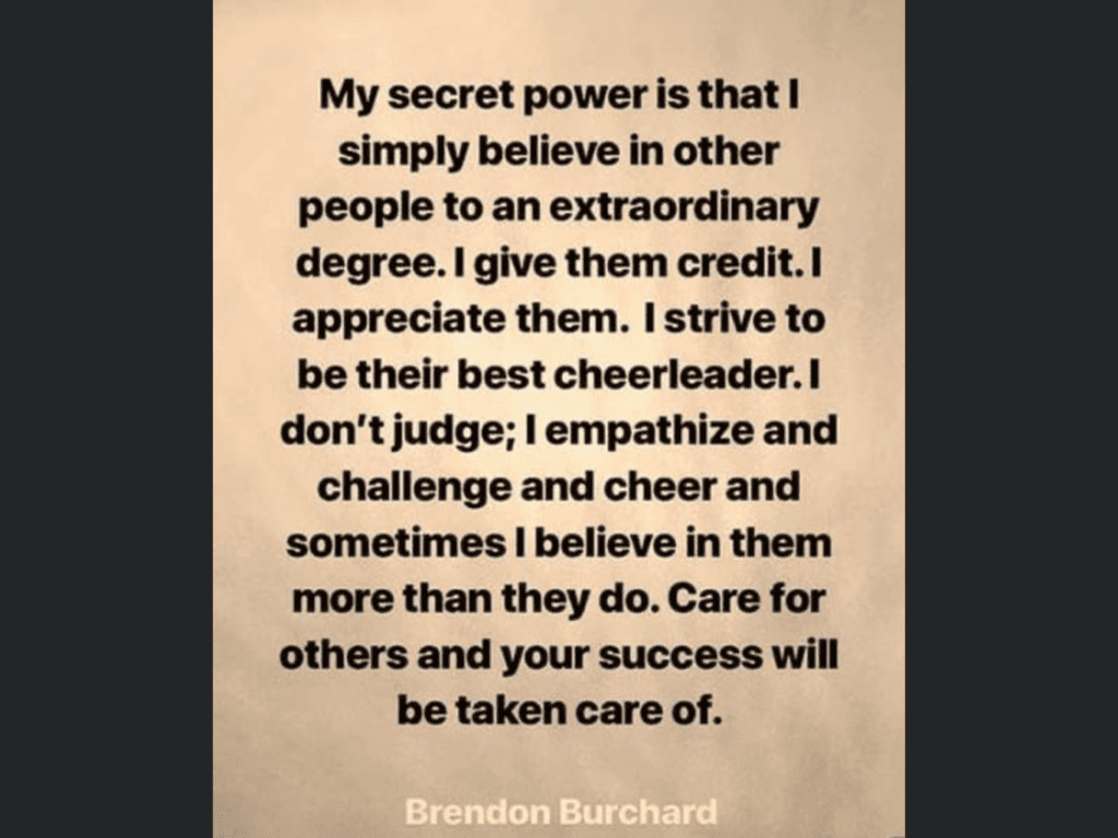 Black writing on beige background, saying by Brendon Burchard:  My secret power is that I simply believe in other people to an extraordinary degree.  I give them credit.  I appreciate them.  I strive to be their best cheerleader.  I don't judge; I empathize and challenge and cheer , and sometimes I blieve in them more than they do.  Care for others and your success will be taken care of.l